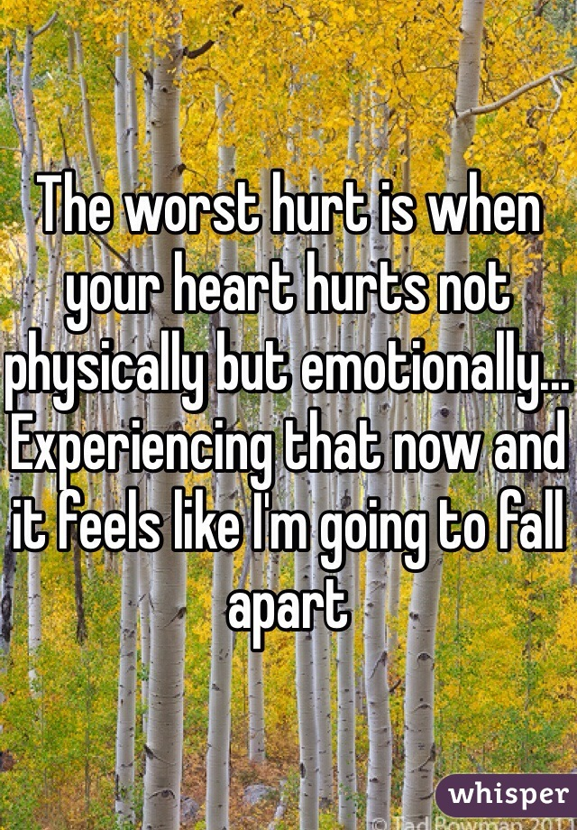 The worst hurt is when your heart hurts not physically but emotionally... Experiencing that now and it feels like I'm going to fall apart