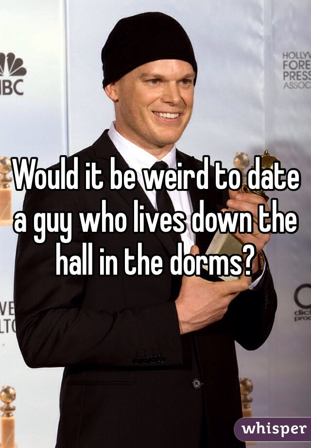 Would it be weird to date a guy who lives down the hall in the dorms?