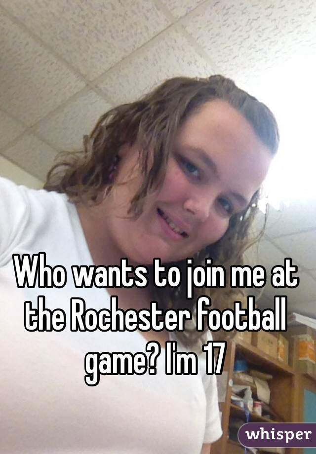 Who wants to join me at the Rochester football game? I'm 17