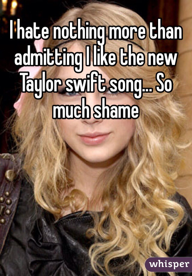 I hate nothing more than admitting I like the new Taylor swift song... So much shame