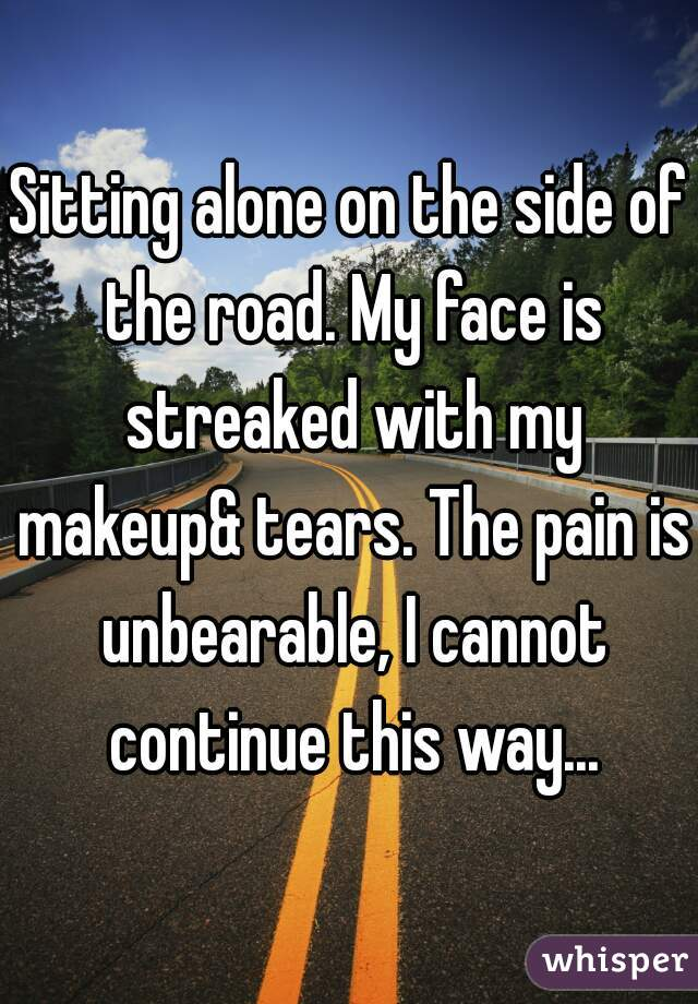 Sitting alone on the side of the road. My face is streaked with my makeup& tears. The pain is unbearable, I cannot continue this way...