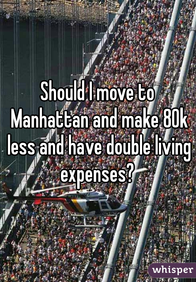 Should I move to Manhattan and make 80k less and have double living expenses?