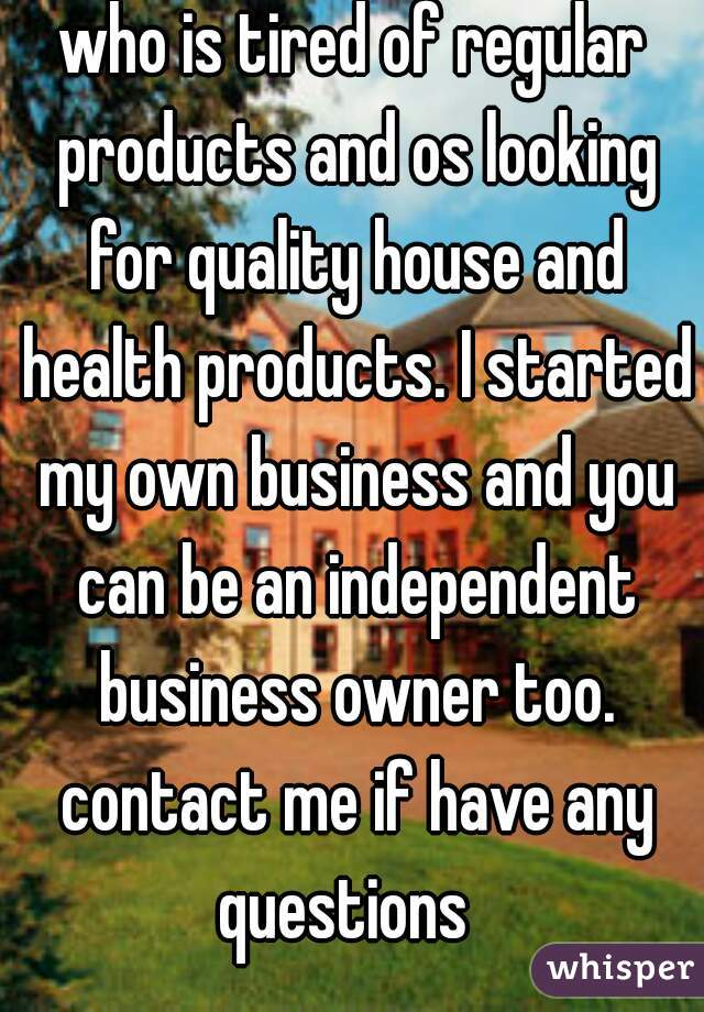 who is tired of regular products and os looking for quality house and health products. I started my own business and you can be an independent business owner too. contact me if have any questions