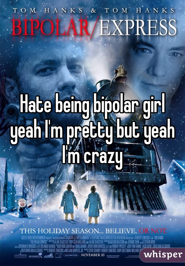 Hate being bipolar girl yeah I'm pretty but yeah I'm crazy