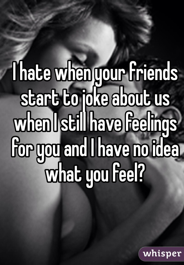 I hate when your friends start to joke about us when I still have feelings for you and I have no idea what you feel?