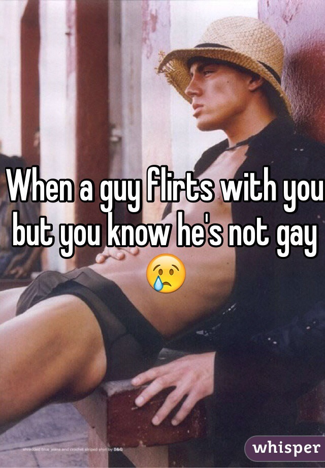 When a guy flirts with you but you know he's not gay 😢