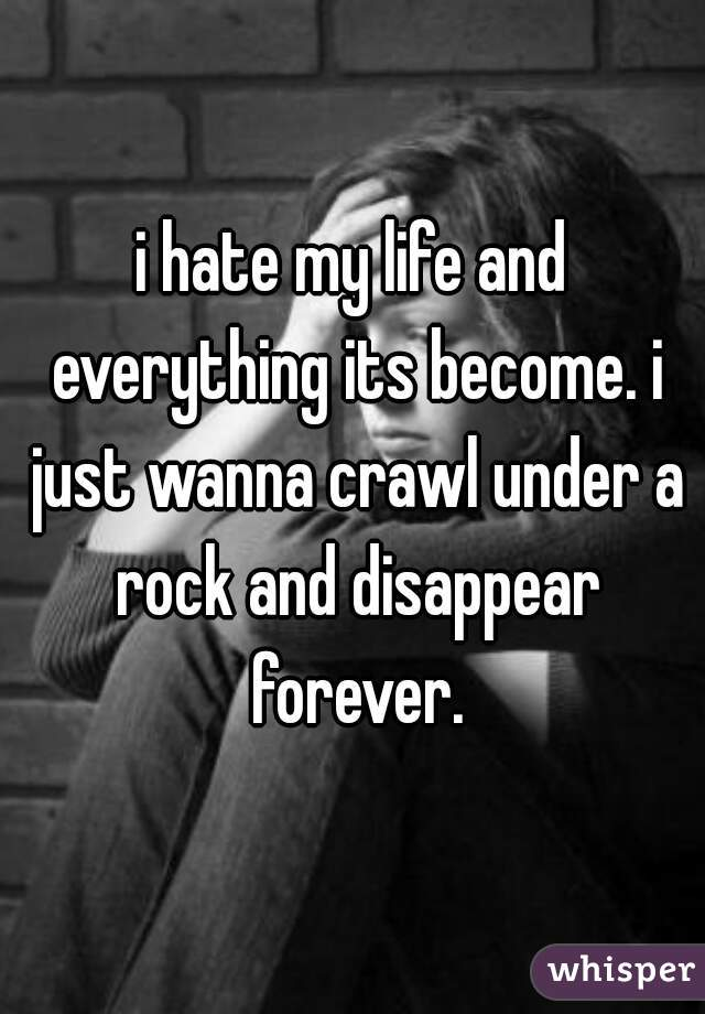i hate my life and everything its become. i just wanna crawl under a rock and disappear forever.