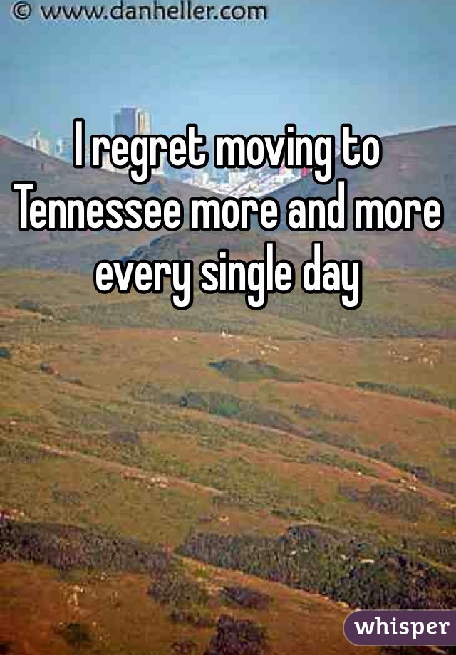 I regret moving to Tennessee more and more every single day
