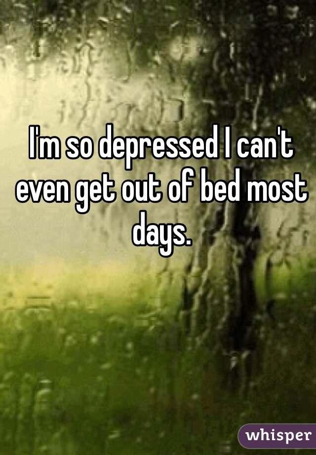 I'm so depressed I can't even get out of bed most days.
