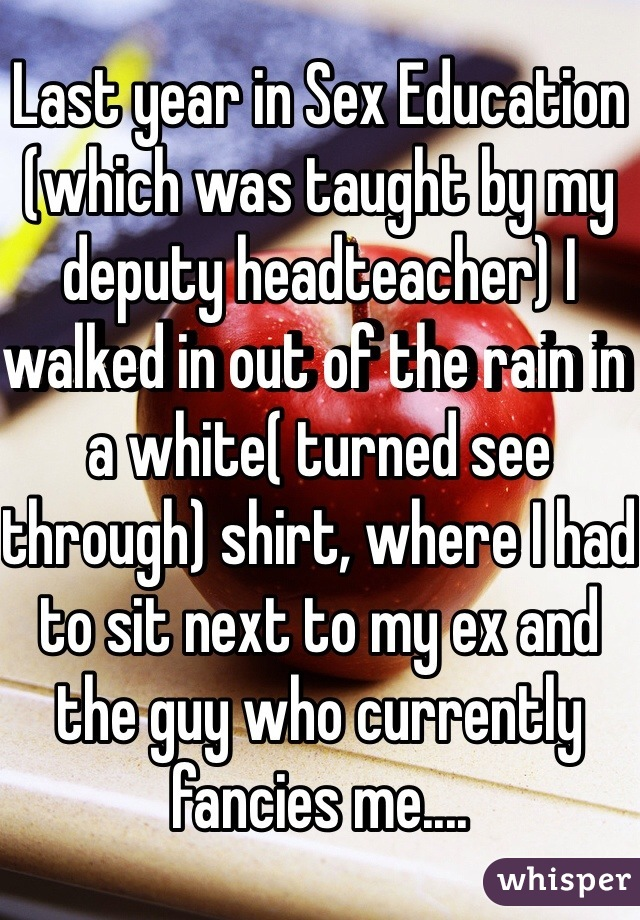 Last year in Sex Education (which was taught by my deputy headteacher) I walked in out of the rain in a white( turned see through) shirt, where I had to sit next to my ex and the guy who currently fancies me....