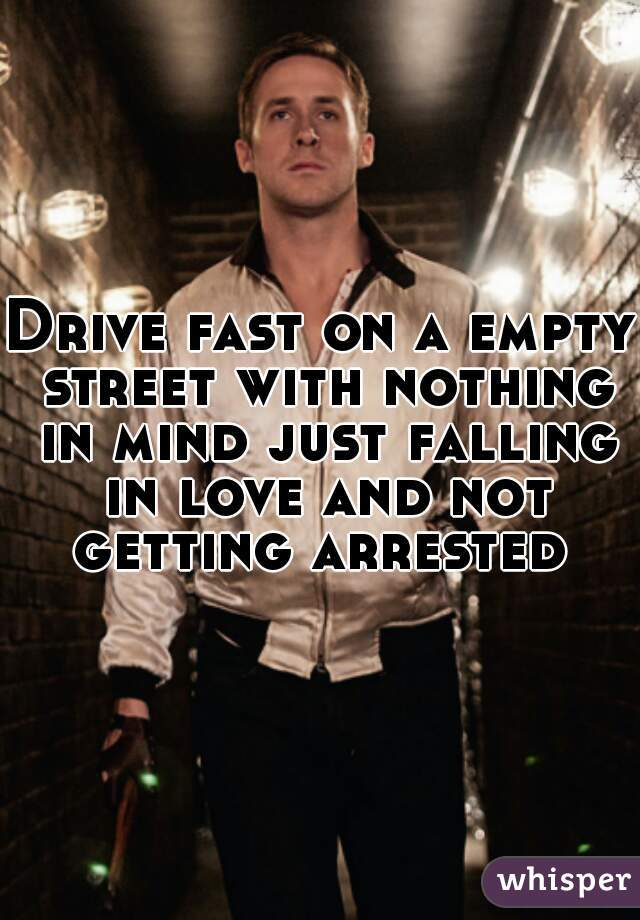 Drive fast on a empty street with nothing in mind just falling in love and not getting arrested