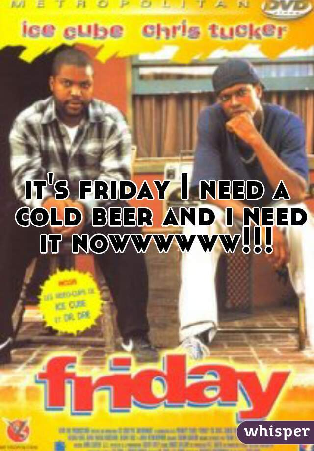 it's friday I need a cold beer and i need it nowwwwww!!!