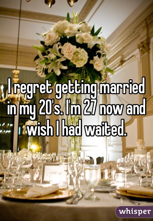 I regret getting married in my 20's. I'm 27 now and wish I had waited.
