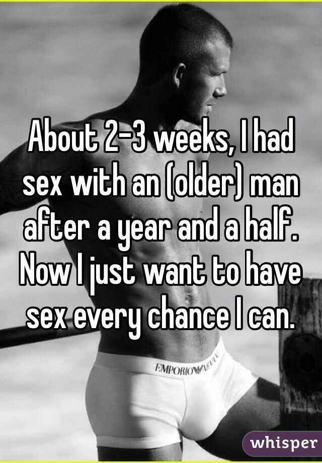 About 2-3 weeks, I had sex with an (older) man after a year and a half. Now I just want to have sex every chance I can.
