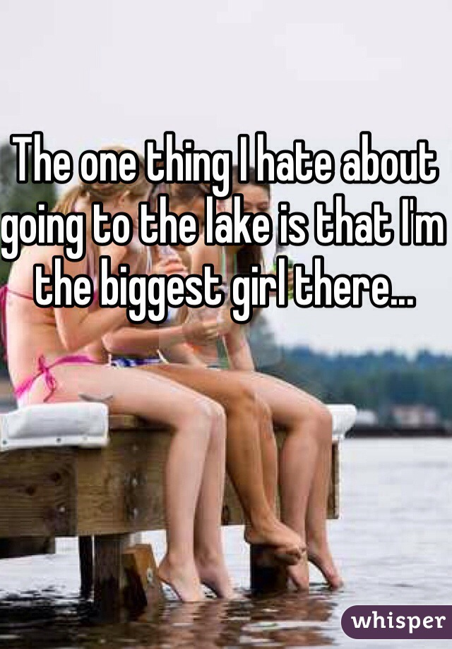 The one thing I hate about going to the lake is that I'm the biggest girl there...