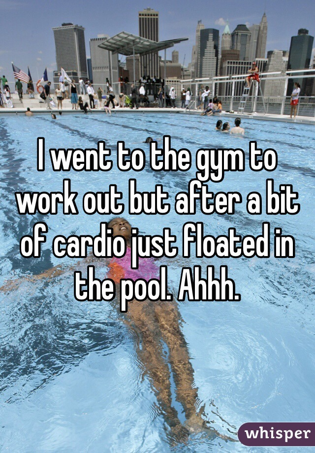 I went to the gym to work out but after a bit of cardio just floated in the pool. Ahhh.