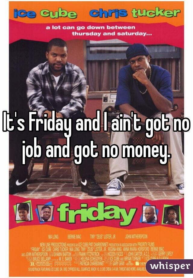 It's Friday and I ain't got no job and got no money.