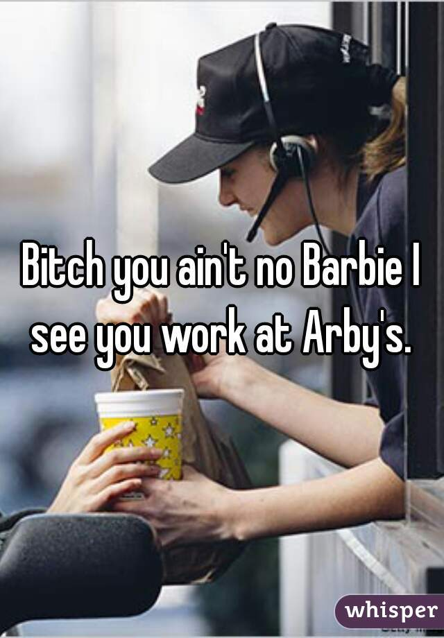 Bitch you ain't no Barbie I see you work at Arby's.
