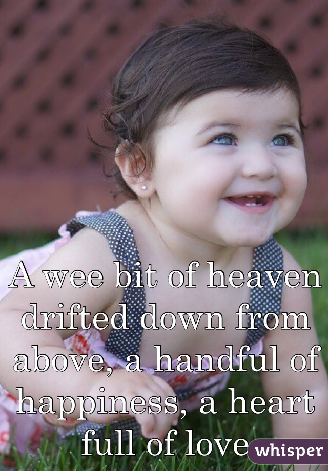 A wee bit of heaven drifted down from above, a handful of happiness, a heart full of love