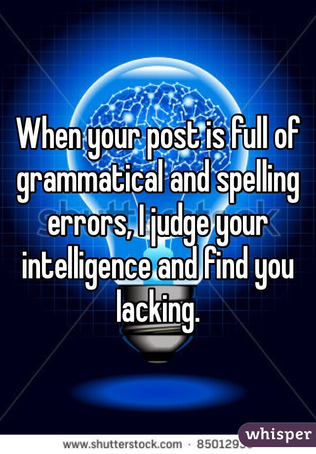 When your post is full of grammatical and spelling errors, I judge your intelligence and find you lacking.
