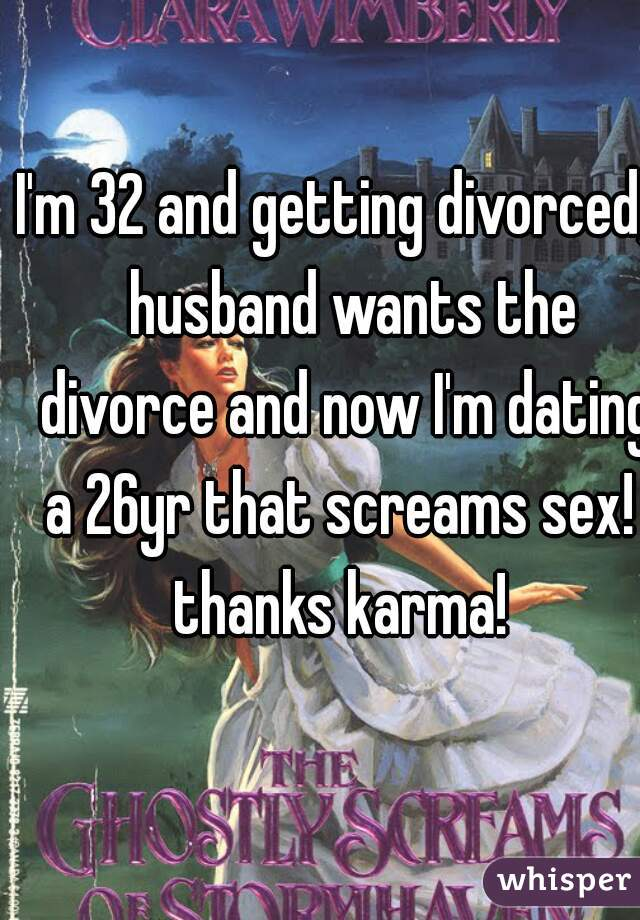 I'm 32 and getting divorced,   husband wants the divorce and now I'm dating a 26yr that screams sex!  thanks karma!