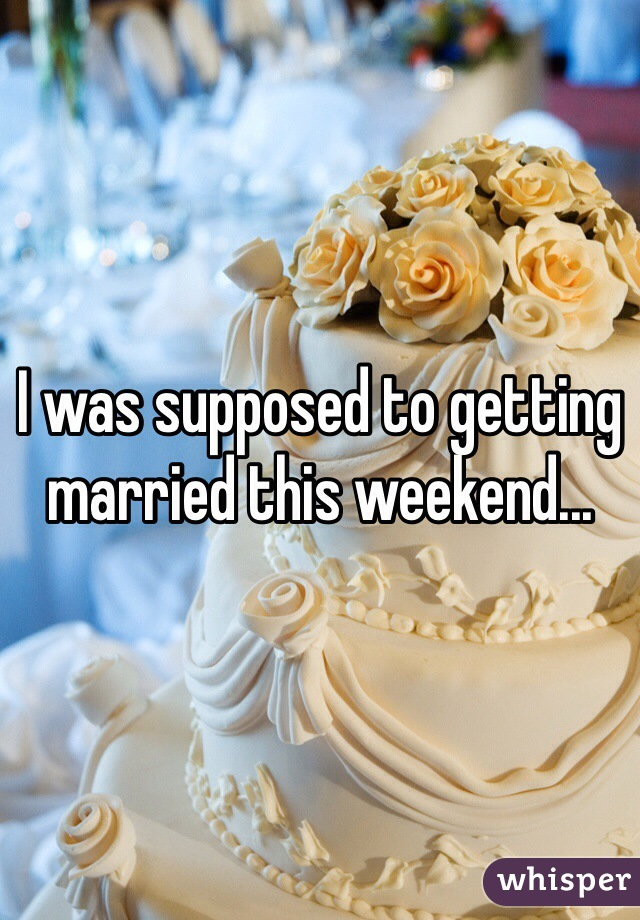 I was supposed to getting married this weekend...