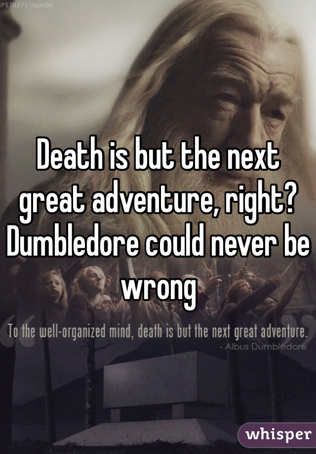 Death is but the next great adventure, right? Dumbledore could never be wrong