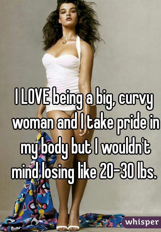 I LOVE being a big, curvy woman and I take pride in my body but I wouldn't mind losing like 20-30 lbs.