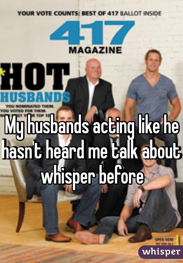 My husbands acting like he hasn't heard me talk about whisper before