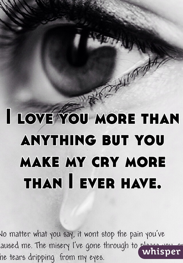I love you more than anything but you make my cry more than I ever have.
