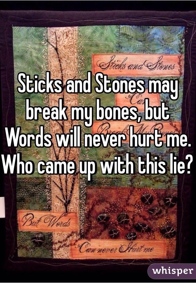 Sticks and Stones may break my bones, but Words will never hurt me. Who came up with this lie?