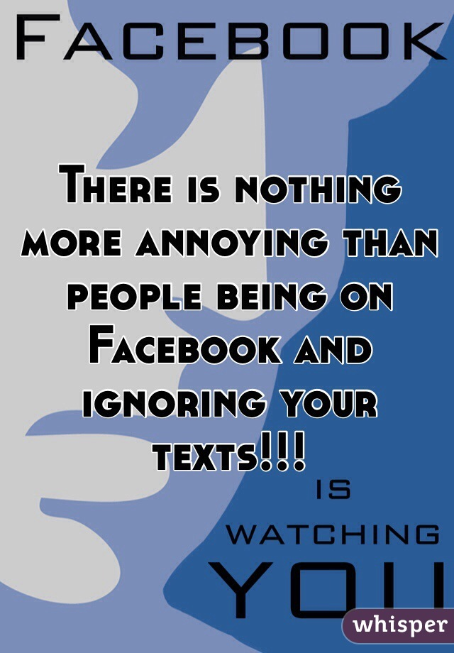 There is nothing more annoying than people being on Facebook and ignoring your texts!!!