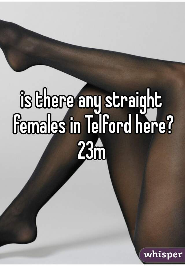 is there any straight females in Telford here? 23m