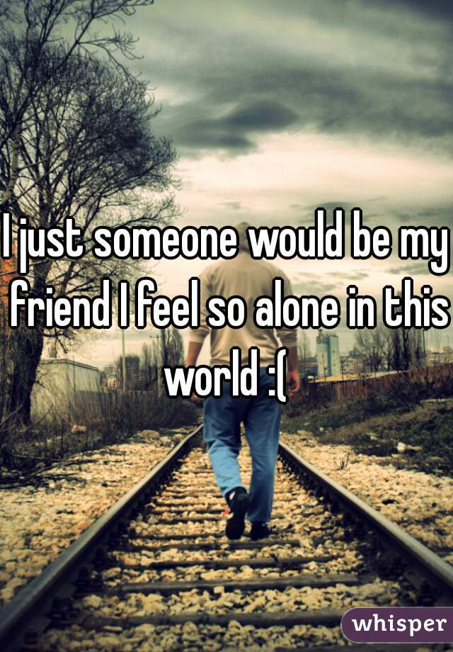 I just someone would be my friend I feel so alone in this world :(