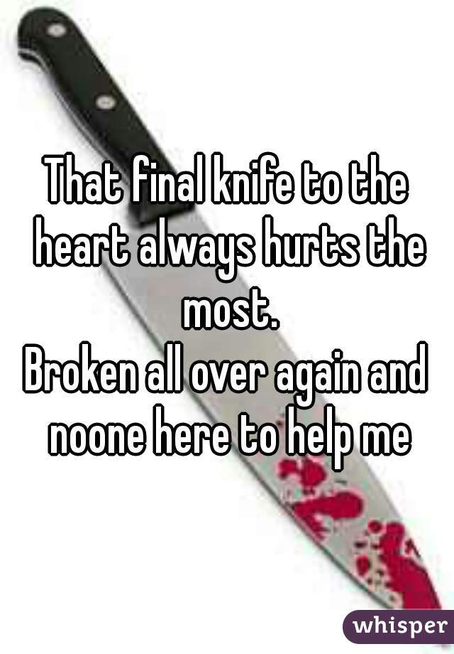 That final knife to the heart always hurts the most.  Broken all over again and noone here to help me