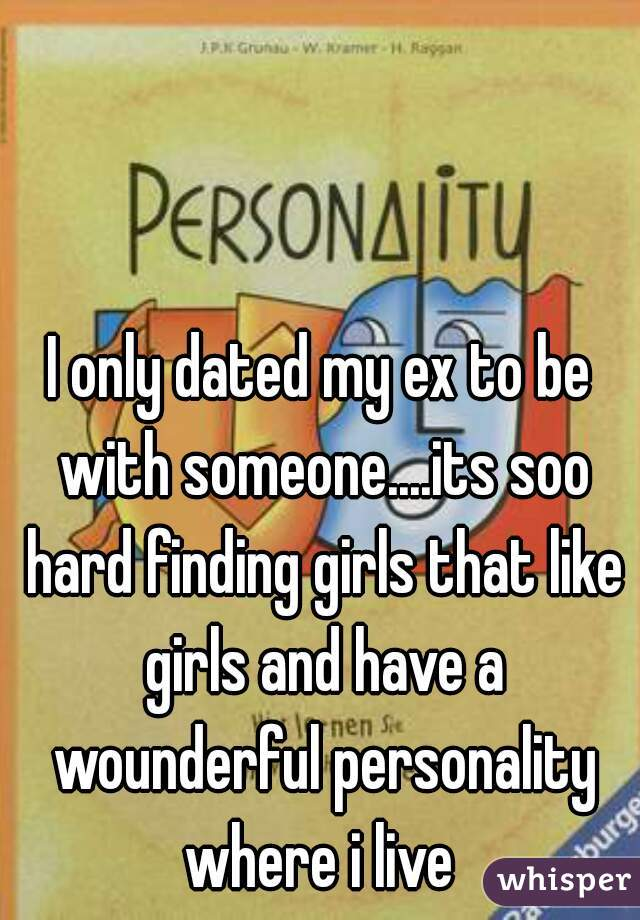I only dated my ex to be with someone....its soo hard finding girls that like girls and have a wounderful personality where i live