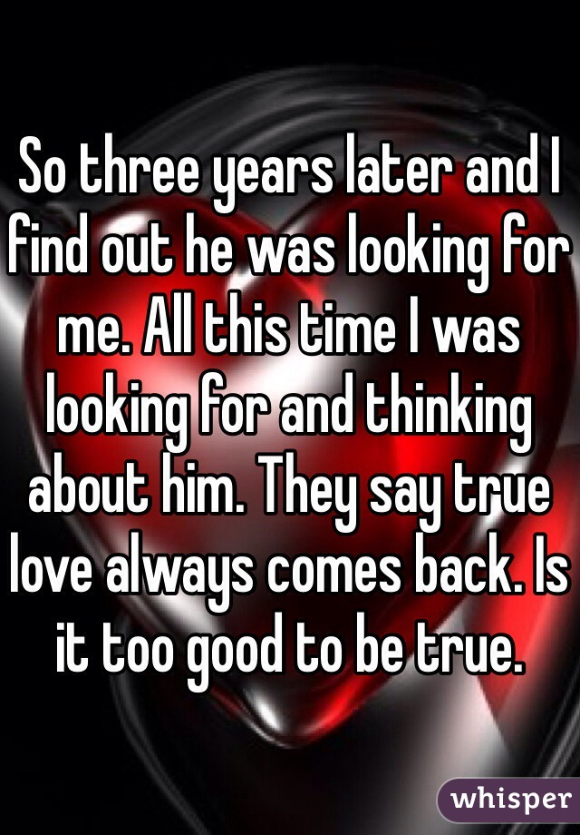 So three years later and I find out he was looking for me. All this time I was looking for and thinking about him. They say true love always comes back. Is it too good to be true.