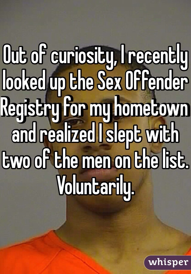 Out of curiosity, I recently looked up the Sex Offender Registry for my hometown and realized I slept with two of the men on the list. Voluntarily.