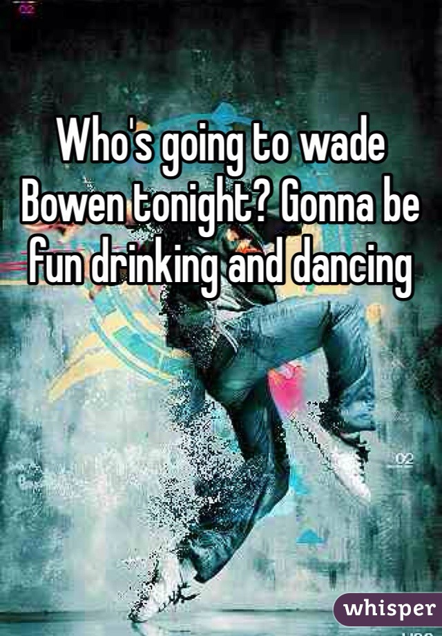 Who's going to wade Bowen tonight? Gonna be fun drinking and dancing