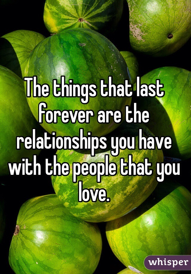 The things that last forever are the relationships you have with the people that you love.