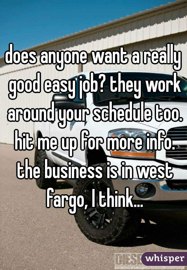 does anyone want a really good easy job? they work around your schedule too. hit me up for more info. the business is in west fargo, I think...