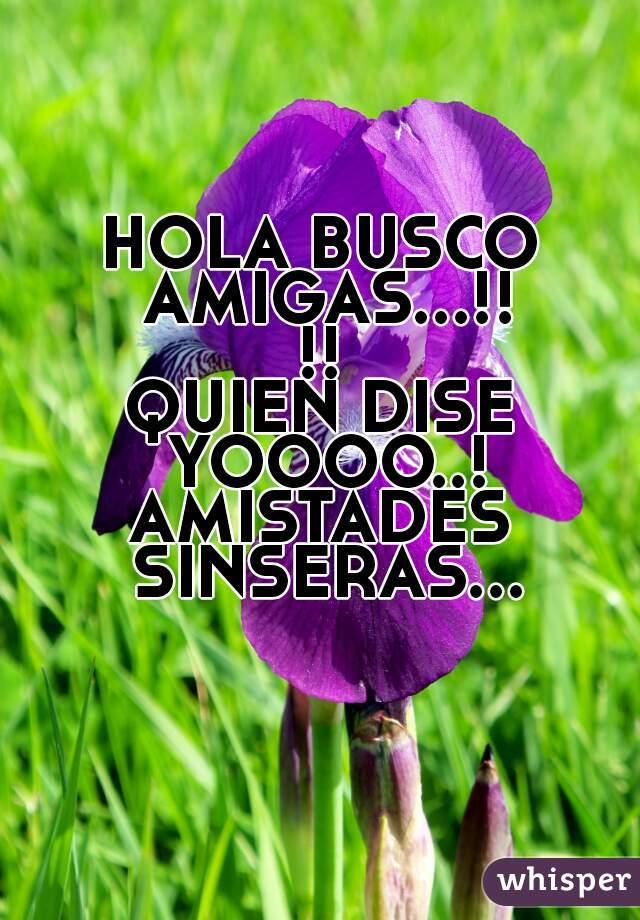 HOLA BUSCO AMIGAS...!!!! QUIEN DISE YOOOO..! AMISTADES SINSERAS...
