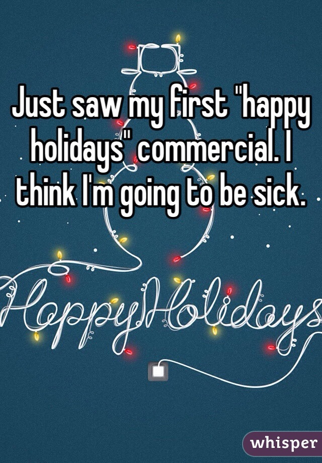 "Just saw my first ""happy holidays"" commercial. I think I'm going to be sick."
