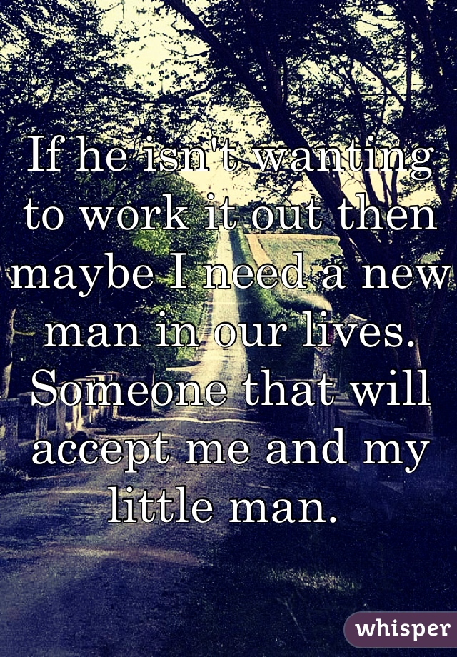If he isn't wanting to work it out then maybe I need a new man in our lives. Someone that will accept me and my little man.