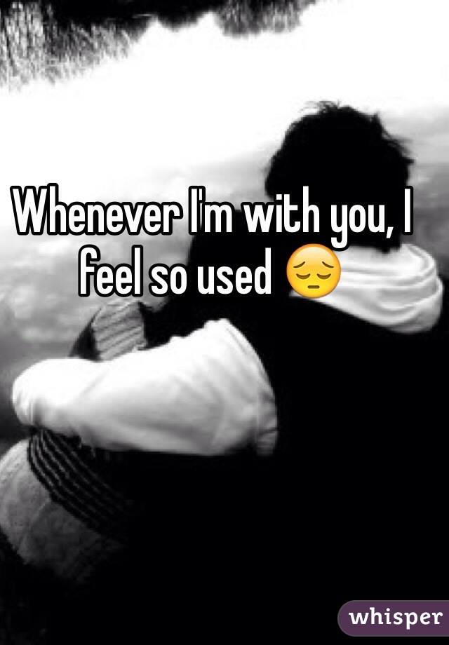 Whenever I'm with you, I feel so used 😔