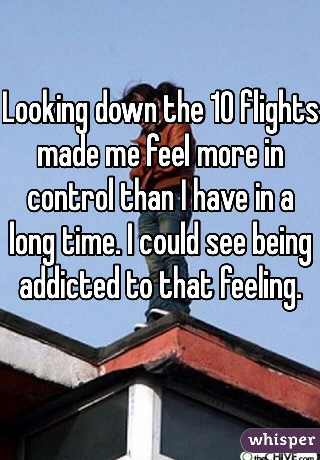 Looking down the 10 flights made me feel more in control than I have in a long time. I could see being addicted to that feeling.