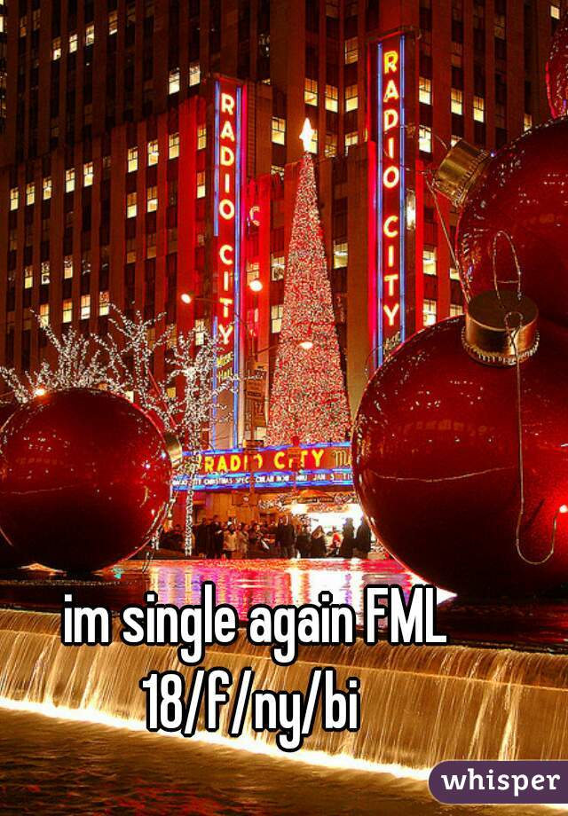 im single again FML 18/f/ny/bi
