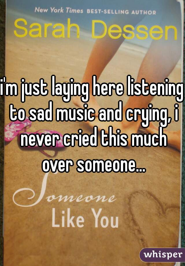 i'm just laying here listening to sad music and crying, i never cried this much over someone...
