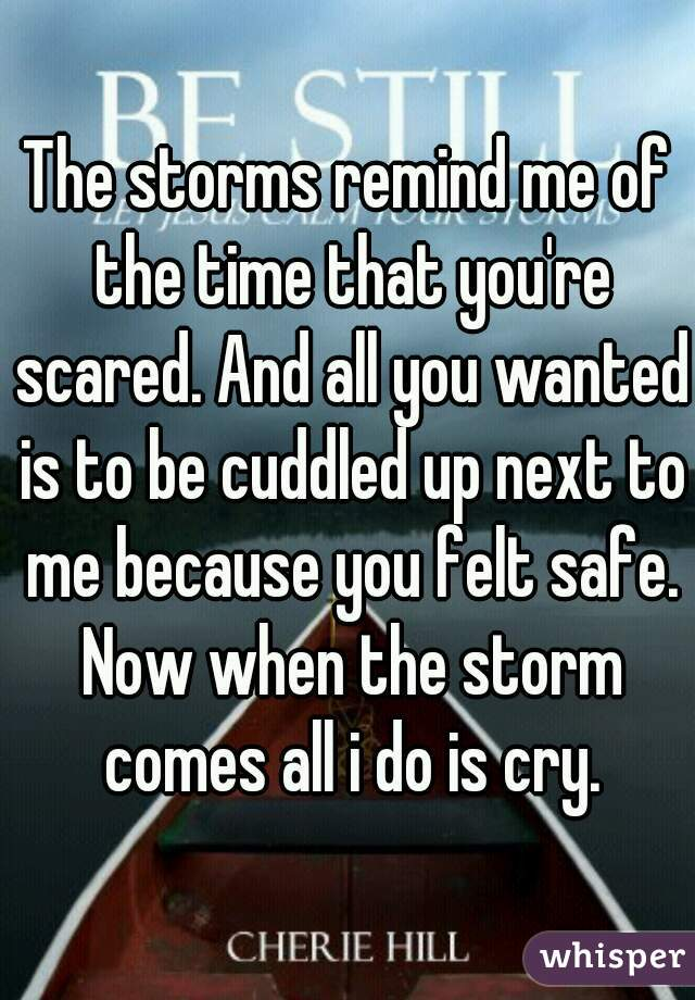 The storms remind me of the time that you're scared. And all you wanted is to be cuddled up next to me because you felt safe. Now when the storm comes all i do is cry.