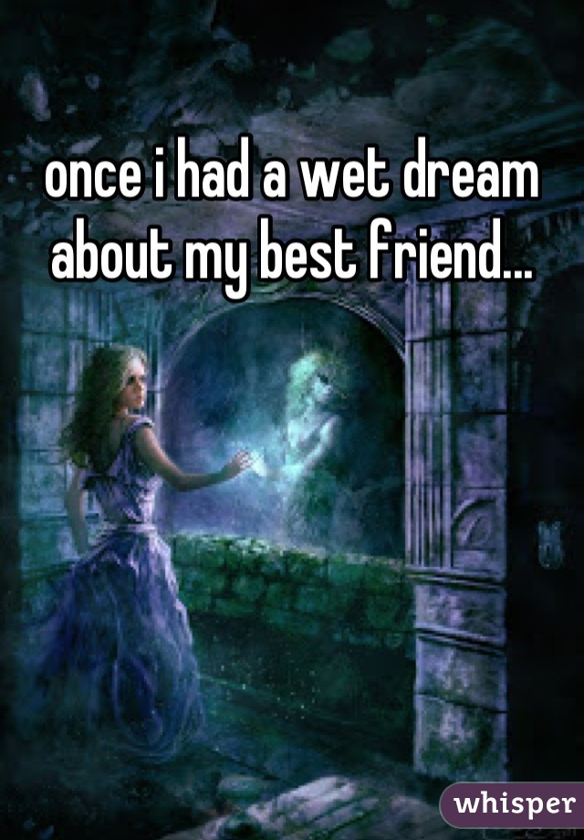 once i had a wet dream about my best friend...